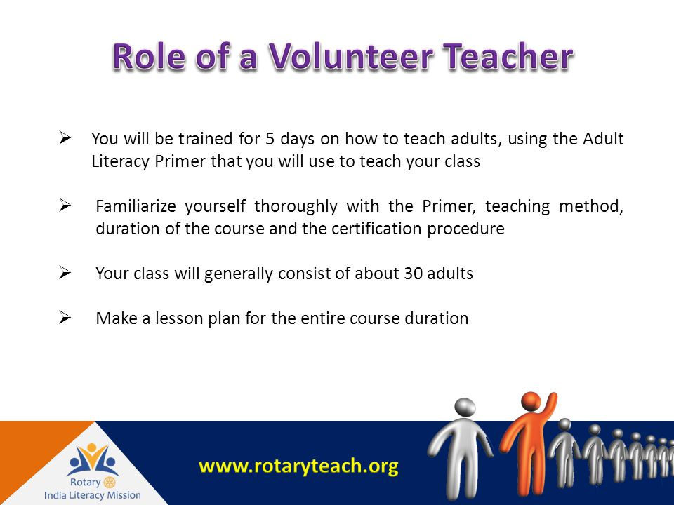  You will be trained for 5 days on how to teach adults, using the Adult Literacy Primer that you will use to teach your class  Familiarize yourself thoroughly with the Primer, teaching method, duration of the course and the certification procedure  Your class will generally consist of about 30 adults  Make a lesson plan for the entire course duration