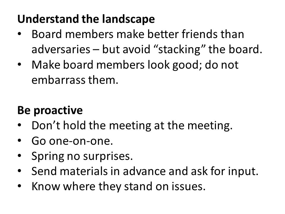 "Understand the landscape Board members make better friends than adversaries – but avoid ""stacking"" the board. Make board members look good; do not emb"