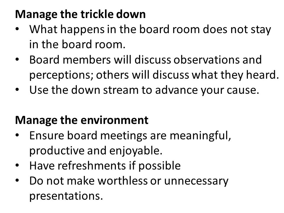Manage the trickle down What happens in the board room does not stay in the board room. Board members will discuss observations and perceptions; other