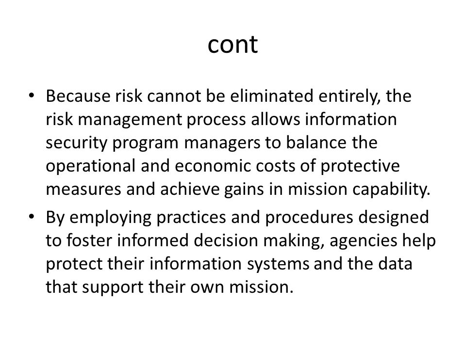 cont Because risk cannot be eliminated entirely, the risk management process allows information security program managers to balance the operational a