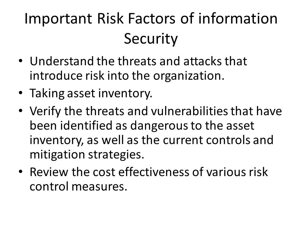 Important Risk Factors of information Security Understand the threats and attacks that introduce risk into the organization. Taking asset inventory. V