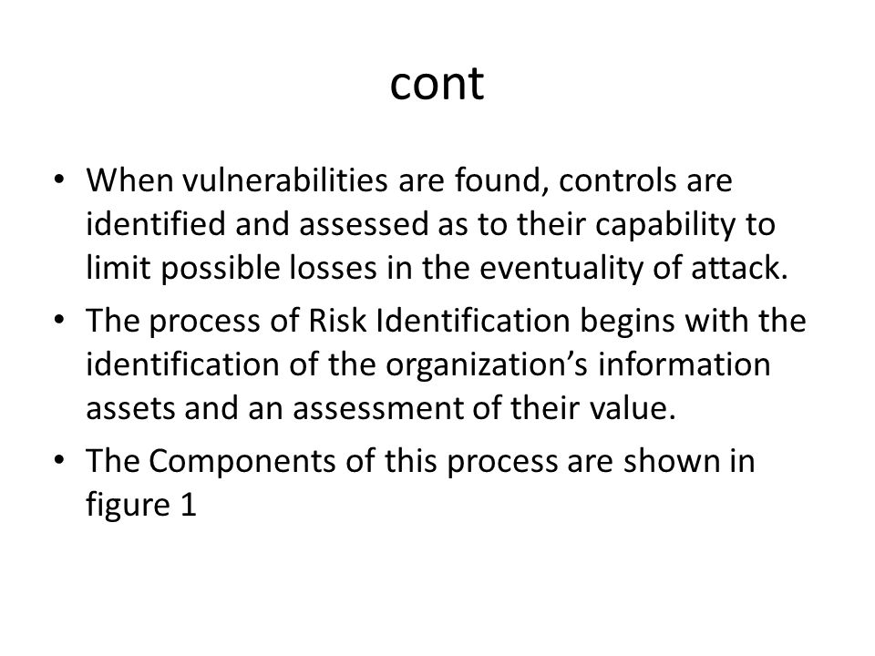 cont When vulnerabilities are found, controls are identified and assessed as to their capability to limit possible losses in the eventuality of attack