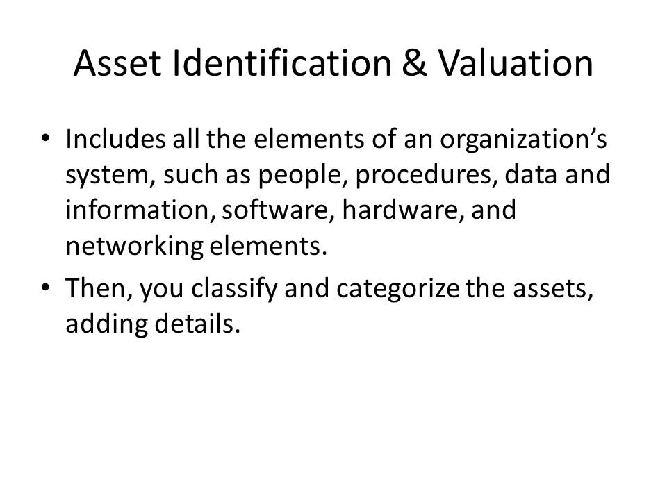 Asset Identification & Valuation Includes all the elements of an organization's system, such as people, procedures, data and information, software, ha
