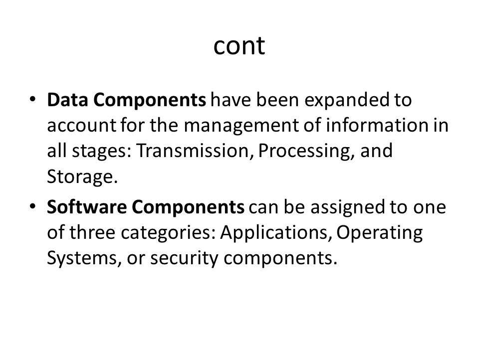 cont Data Components have been expanded to account for the management of information in all stages: Transmission, Processing, and Storage. Software Co
