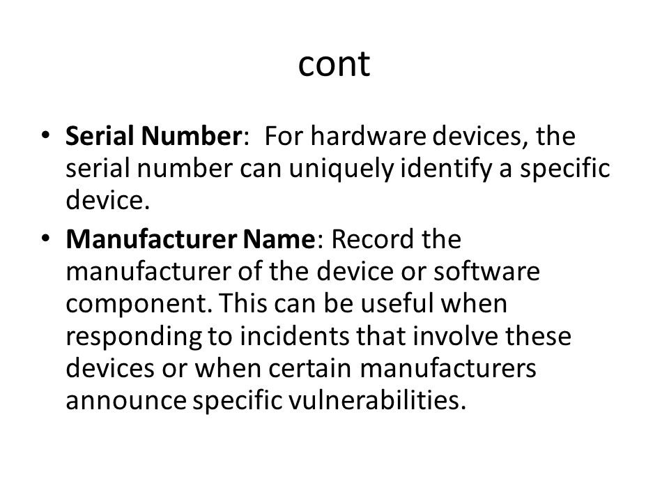 cont Serial Number: For hardware devices, the serial number can uniquely identify a specific device. Manufacturer Name: Record the manufacturer of the