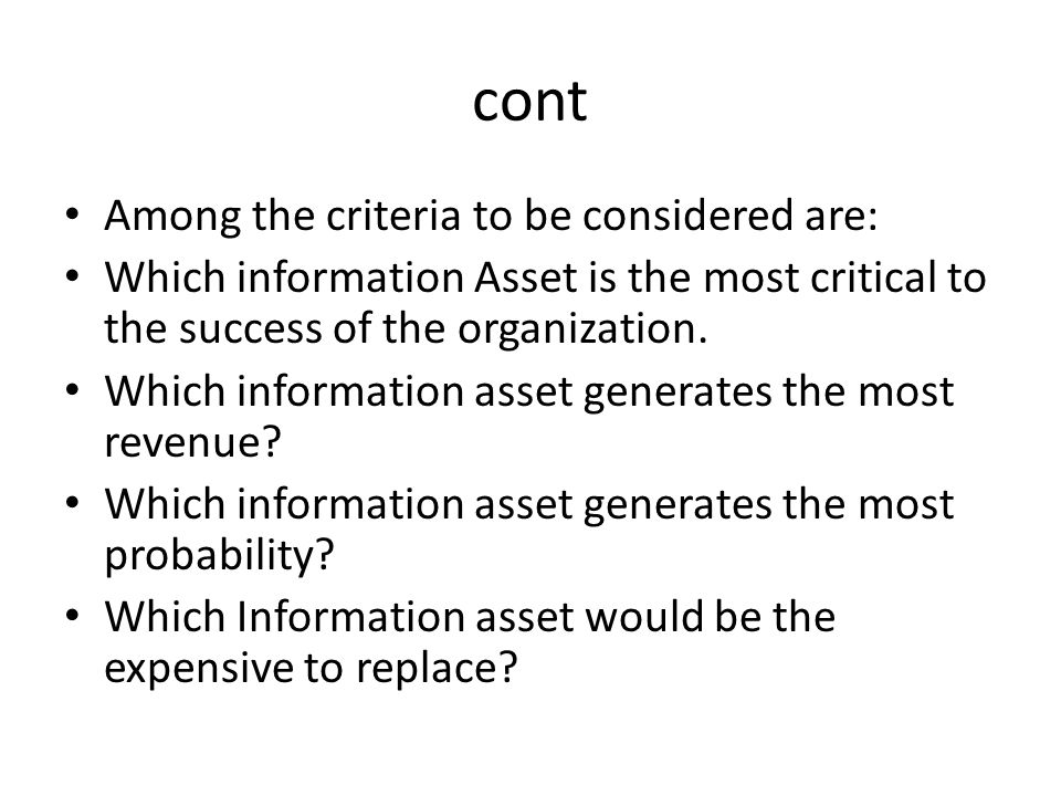 cont Among the criteria to be considered are: Which information Asset is the most critical to the success of the organization. Which information asset