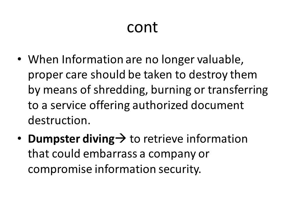 cont When Information are no longer valuable, proper care should be taken to destroy them by means of shredding, burning or transferring to a service