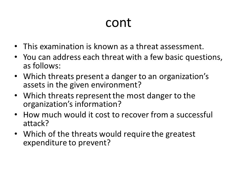 cont This examination is known as a threat assessment. You can address each threat with a few basic questions, as follows: Which threats present a dan