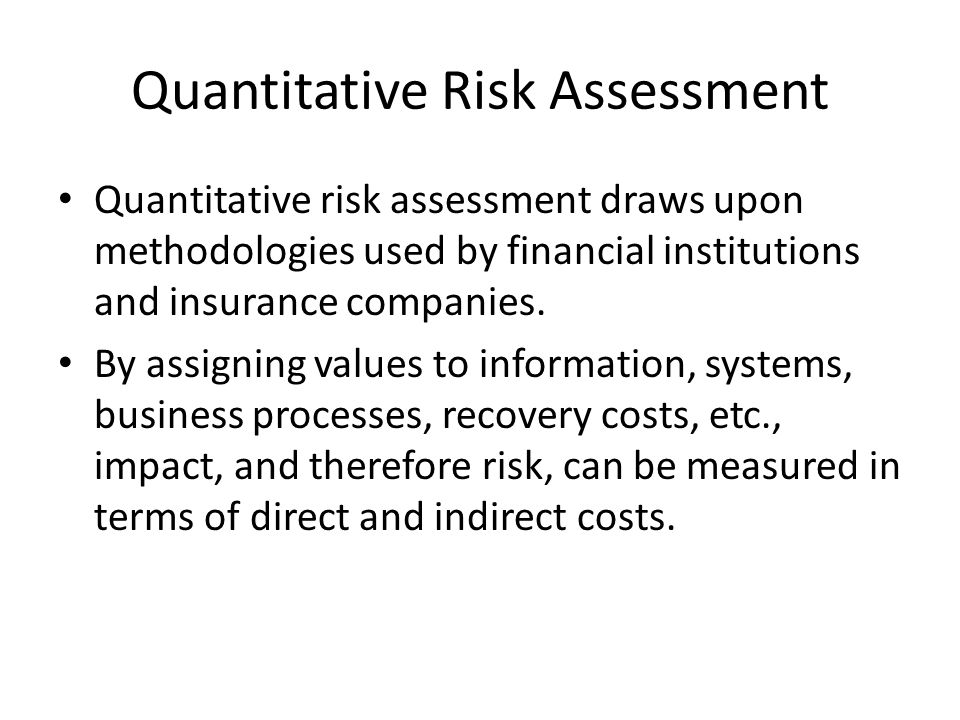 Quantitative Risk Assessment Quantitative risk assessment draws upon methodologies used by financial institutions and insurance companies. By assignin