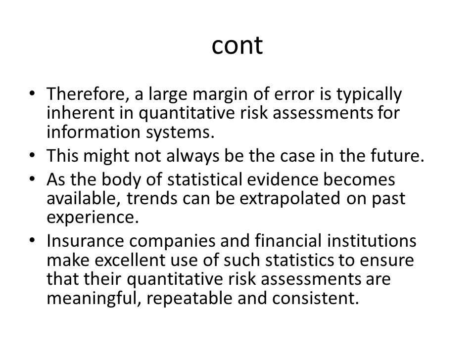 cont Therefore, a large margin of error is typically inherent in quantitative risk assessments for information systems. This might not always be the c