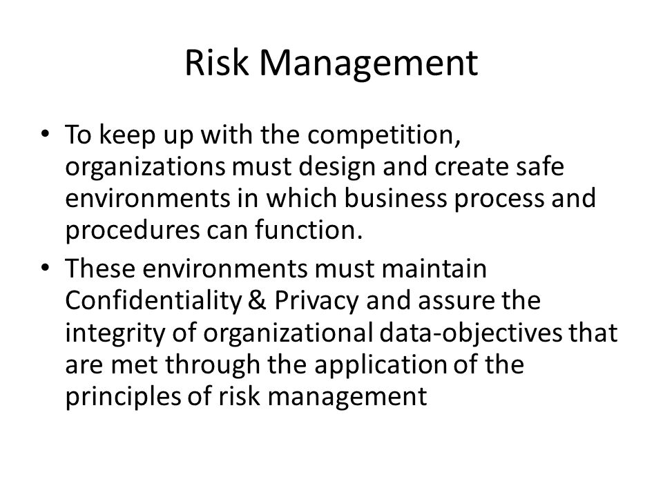 Risk Management To keep up with the competition, organizations must design and create safe environments in which business process and procedures can f