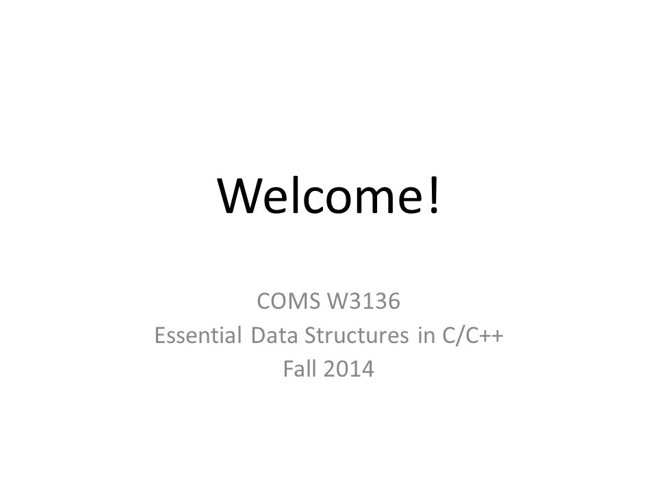 Welcome! COMS W3136 Essential Data Structures in C/C++ Fall 2014
