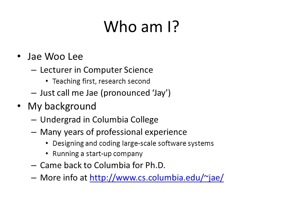 Teaching staff Instructor – Jae Woo Lee (jae@cs.columbia.edu)jae@cs.columbia.edu – Office hours TBA I'll hold the first one tomorrow, Wed, 9/3, 4-5pm 715 CEPSR Teaching Assistants – 5 TAs Louis Croce ljc2154@columbia.edu - Head TAljc2154@columbia.edu Vanshil Shah vs2409@columbia.eduvs2409@columbia.edu Jonathan Zhu jhz2110@columbia.edujhz2110@columbia.edu Di Ruan dr2763@columbia.edudr2763@columbia.edu Swikriti Jain sj2615@columbia.edusj2615@columbia.edu – Office hours TBA TA room – see http://ta.cs.columbia.edu for maphttp://ta.cs.columbia.edu