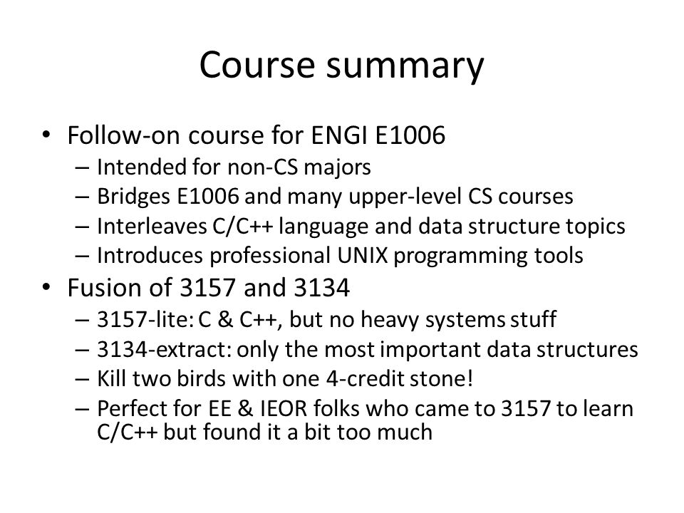 Course summary Follow-on course for ENGI E1006 – Intended for non-CS majors – Bridges E1006 and many upper-level CS courses – Interleaves C/C++ langua