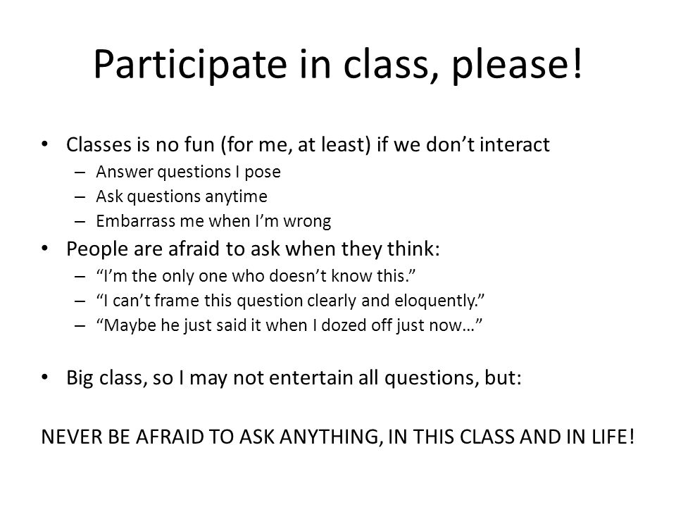 Participate in class, please! Classes is no fun (for me, at least) if we don't interact – Answer questions I pose – Ask questions anytime – Embarrass