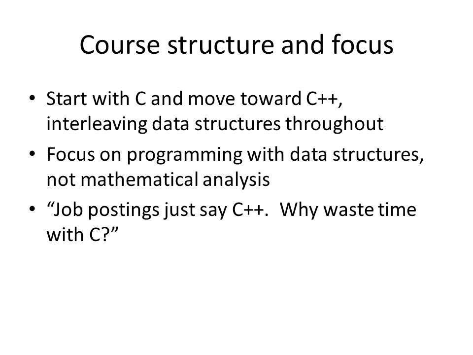 Course structure and focus Start with C and move toward C++, interleaving data structures throughout Focus on programming with data structures, not ma