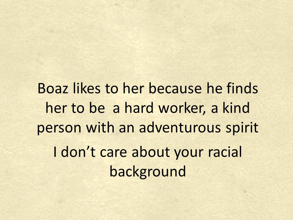 Boaz likes to her because he finds her to be a hard worker, a kind person with an adventurous spirit I don't care about your racial background