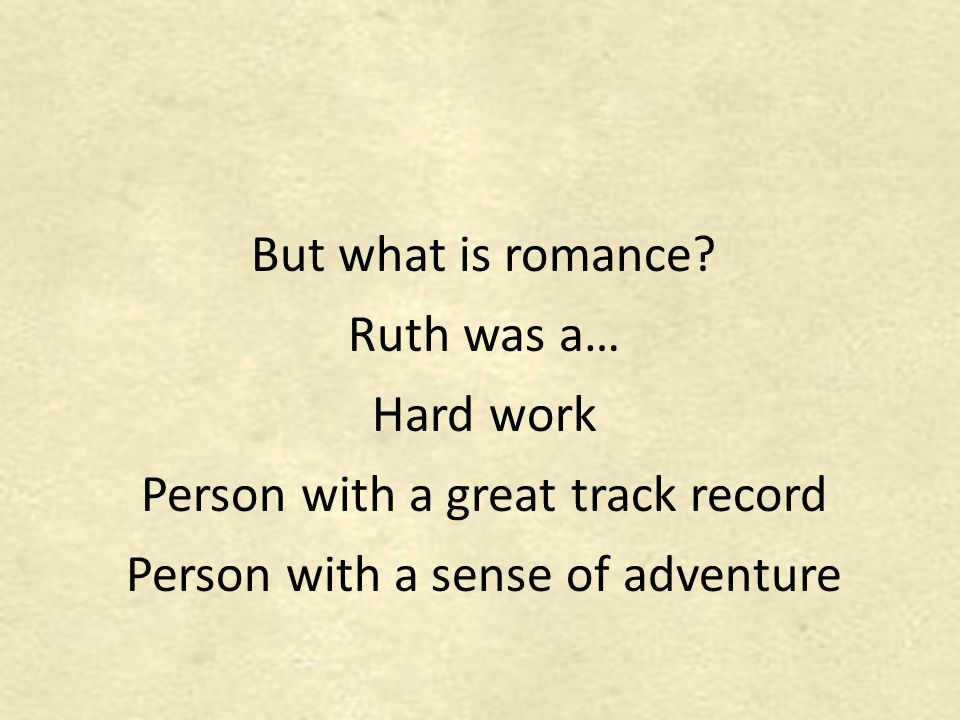 But what is romance? Ruth was a… Hard work Person with a great track record Person with a sense of adventure