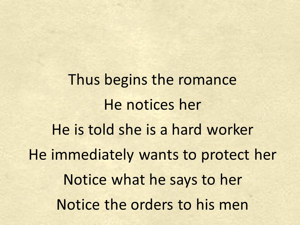Thus begins the romance He notices her He is told she is a hard worker He immediately wants to protect her Notice what he says to her Notice the orders to his men