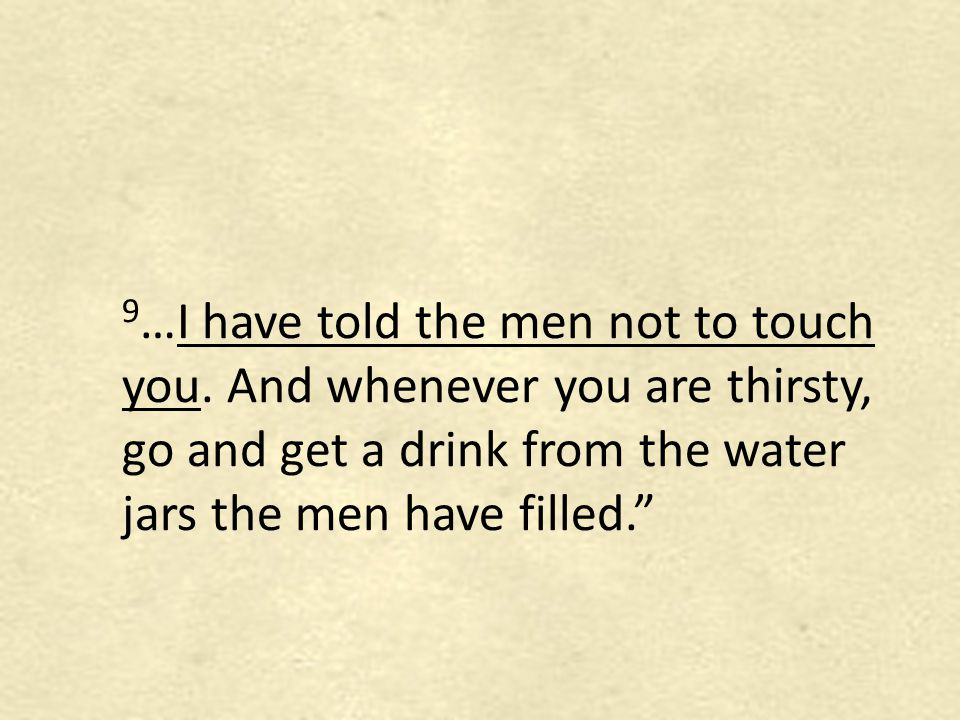 9 …I have told the men not to touch you. And whenever you are thirsty, go and get a drink from the water jars the men have filled.""