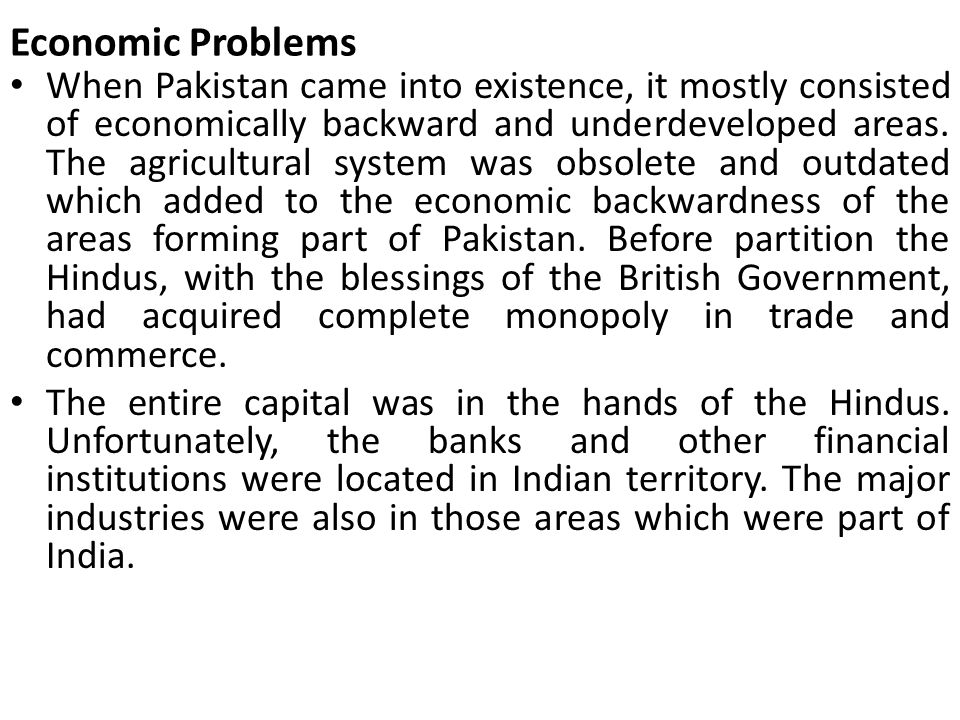 Economic Problems When Pakistan came into existence, it mostly consisted of economically backward and underdeveloped areas. The agricultural system wa
