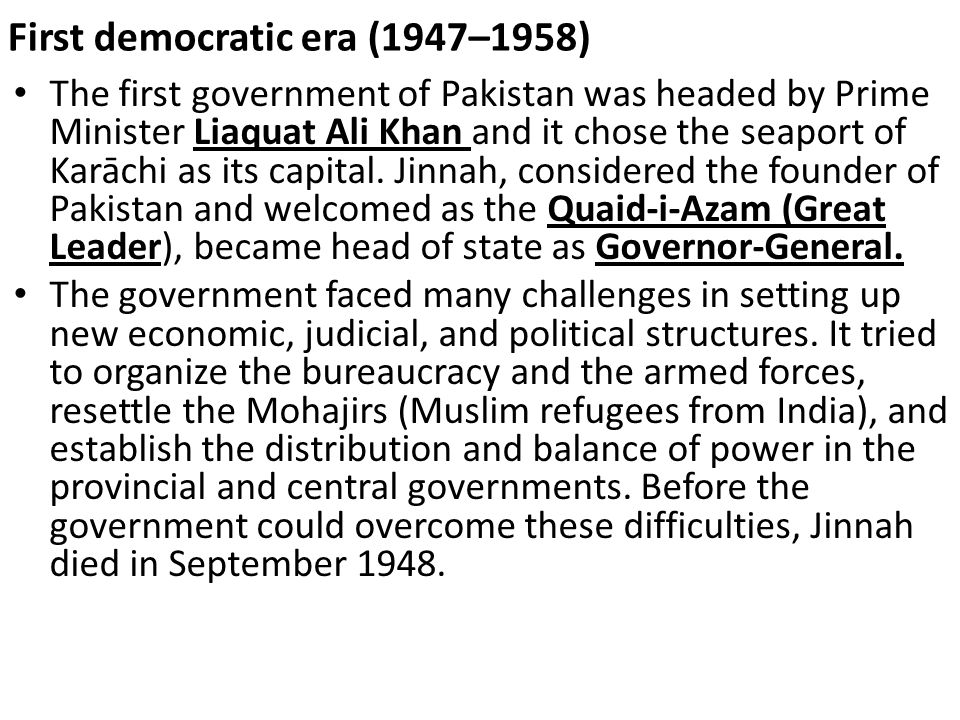 First democratic era (1947–1958) The first government of Pakistan was headed by Prime Minister Liaquat Ali Khan and it chose the seaport of Karāchi as