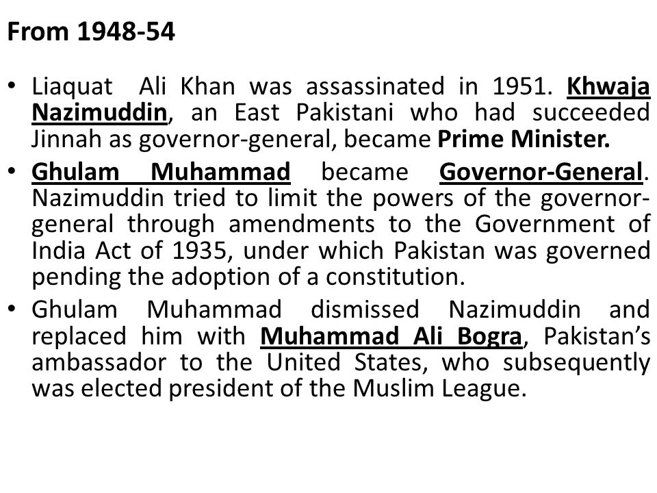 From 1948-54 Liaquat Ali Khan was assassinated in 1951. Khwaja Nazimuddin, an East Pakistani who had succeeded Jinnah as governor-general, became Prim