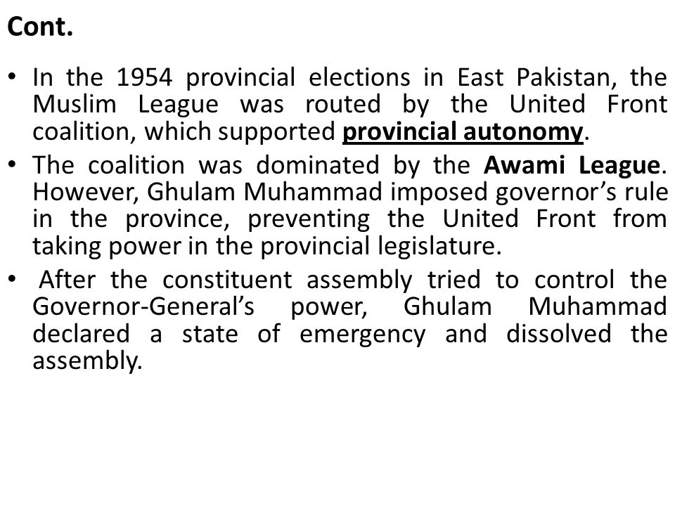 Cont. In the 1954 provincial elections in East Pakistan, the Muslim League was routed by the United Front coalition, which supported provincial autono