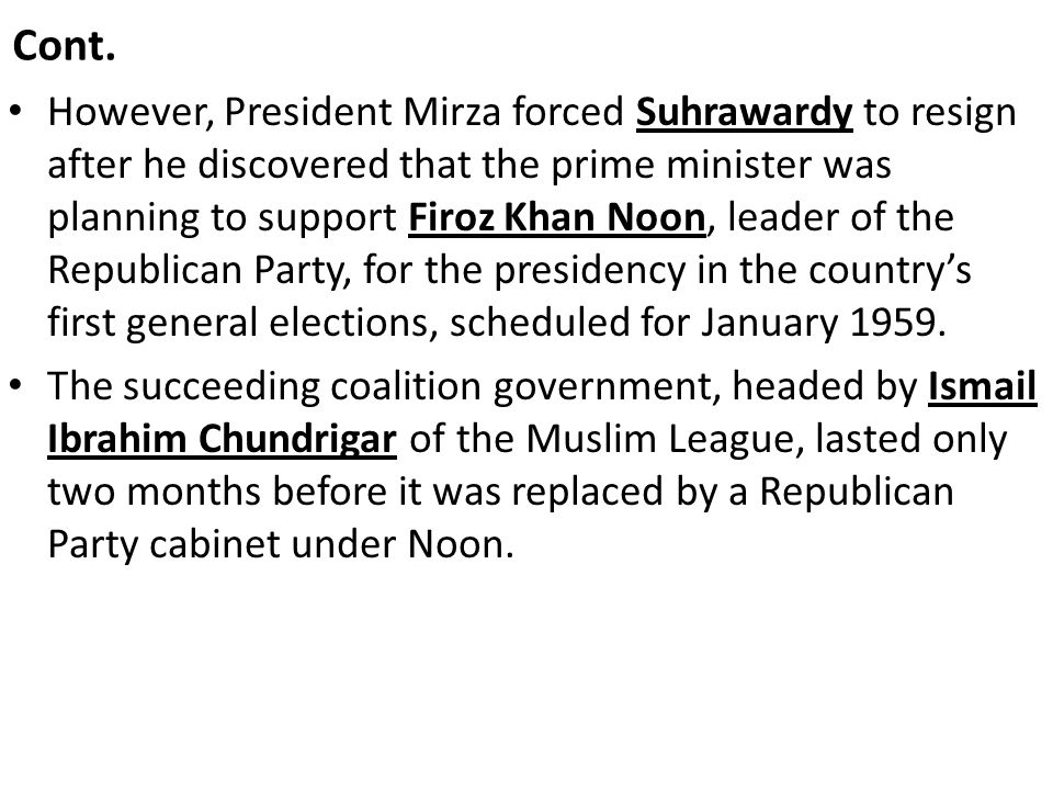 Cont. However, President Mirza forced Suhrawardy to resign after he discovered that the prime minister was planning to support Firoz Khan Noon, leader