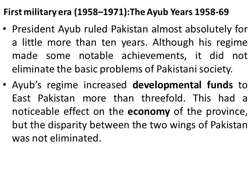 First military era (1958–1971):The Ayub Years 1958-69 President Ayub ruled Pakistan almost absolutely for a little more than ten years. Although his r