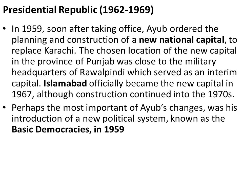 Presidential Republic (1962-1969) In 1959, soon after taking office, Ayub ordered the planning and construction of a new national capital, to replace