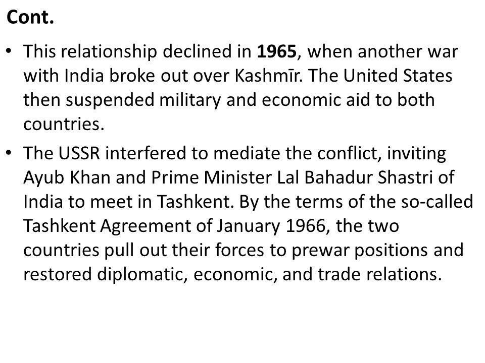 Cont. This relationship declined in 1965, when another war with India broke out over Kashmīr. The United States then suspended military and economic a