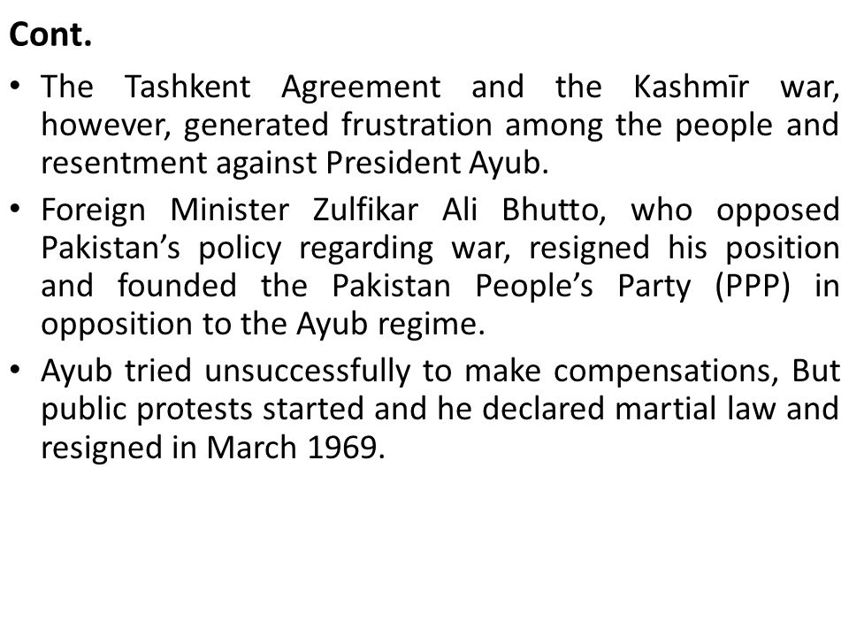 Cont. The Tashkent Agreement and the Kashmīr war, however, generated frustration among the people and resentment against President Ayub. Foreign Minis