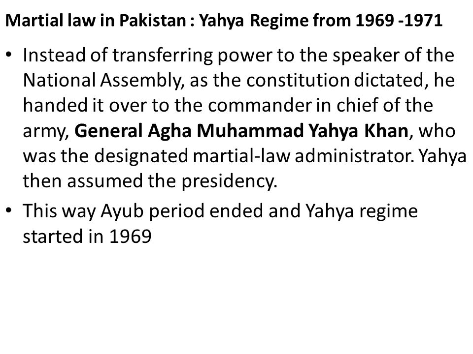 Martial law in Pakistan : Yahya Regime from 1969 -1971 Instead of transferring power to the speaker of the National Assembly, as the constitution dict