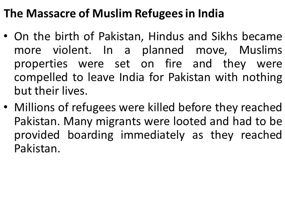 The Massacre of Muslim Refugees in India On the birth of Pakistan, Hindus and Sikhs became more violent. In a planned move, Muslims properties were se