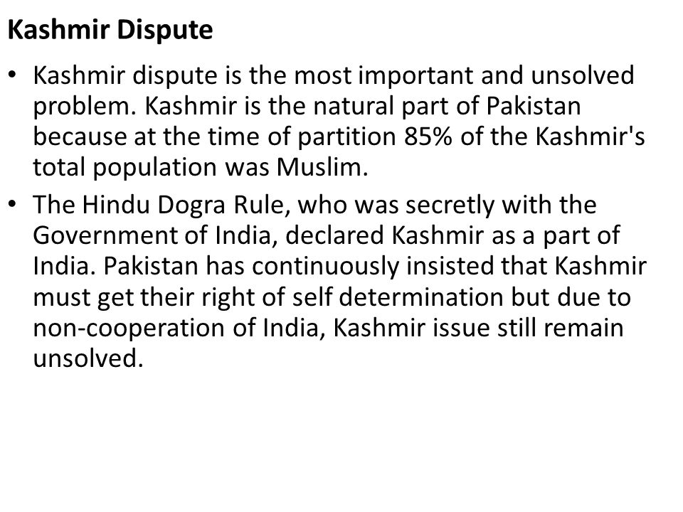 Kashmir Dispute Kashmir dispute is the most important and unsolved problem. Kashmir is the natural part of Pakistan because at the time of partition 8