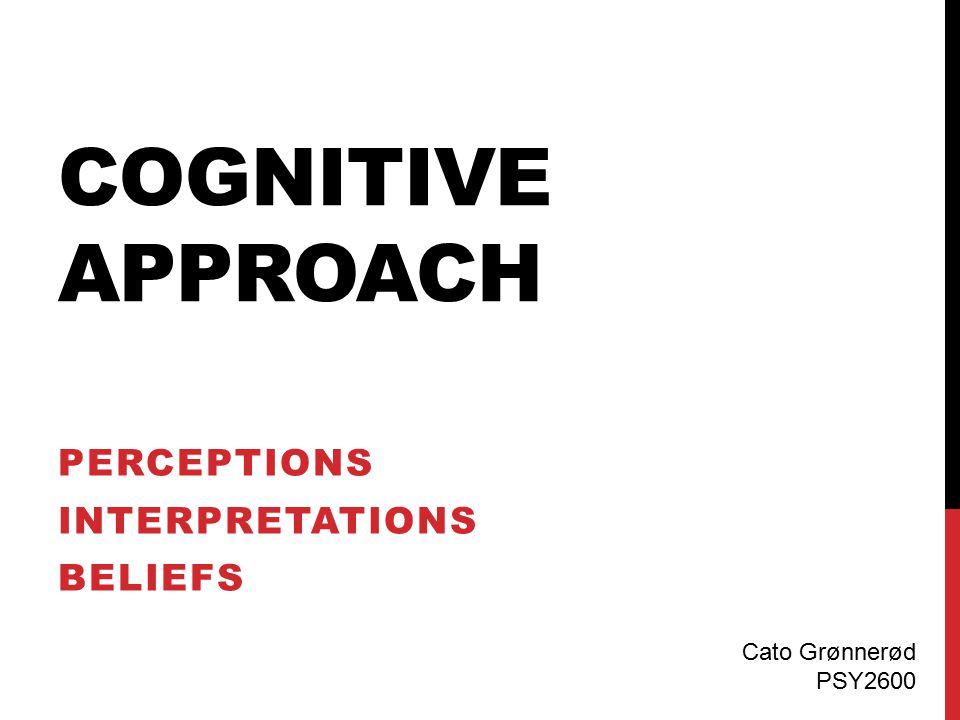 COGNITIVE APPROACH PERCEPTIONS INTERPRETATIONS BELIEFS Cato Grønnerød PSY2600