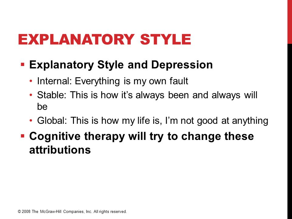 EXPLANATORY STYLE  Explanatory Style and Depression Internal: Everything is my own fault Stable: This is how it's always been and always will be Global: This is how my life is, I'm not good at anything  Cognitive therapy will try to change these attributions © 2008 The McGraw-Hill Companies, Inc.