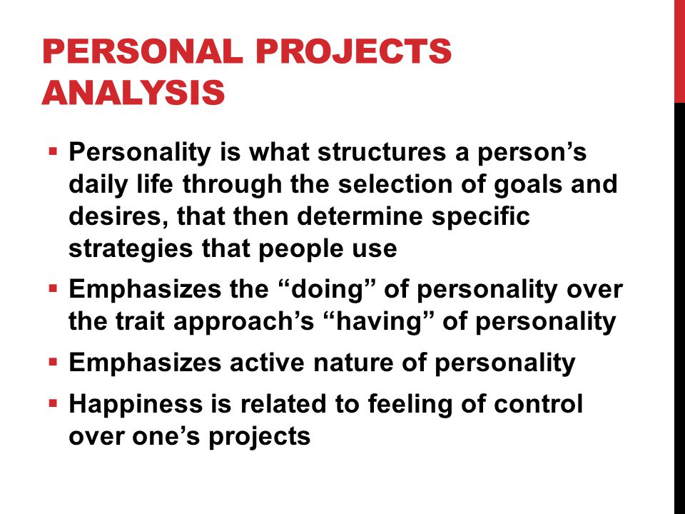 PERSONAL PROJECTS ANALYSIS  Personality is what structures a person's daily life through the selection of goals and desires, that then determine specific strategies that people use  Emphasizes the doing of personality over the trait approach's having of personality  Emphasizes active nature of personality  Happiness is related to feeling of control over one's projects