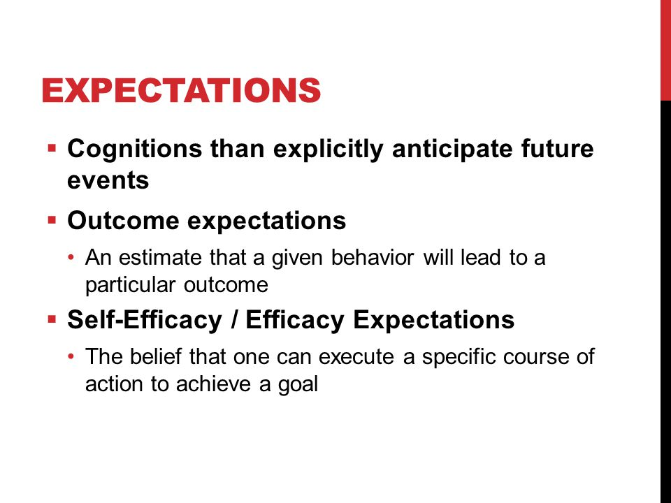 EXPECTATIONS  Cognitions than explicitly anticipate future events  Outcome expectations An estimate that a given behavior will lead to a particular outcome  Self-Efficacy / Efficacy Expectations The belief that one can execute a specific course of action to achieve a goal