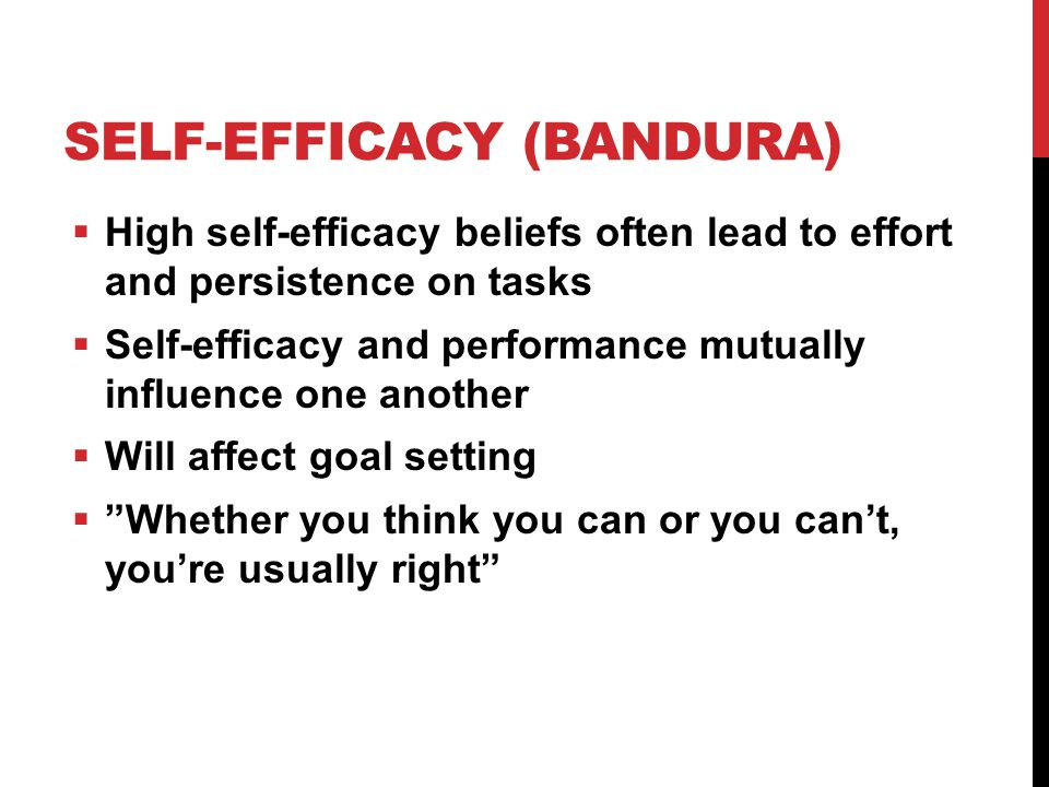 SELF-EFFICACY (BANDURA)  High self-efficacy beliefs often lead to effort and persistence on tasks  Self-efficacy and performance mutually influence one another  Will affect goal setting  Whether you think you can or you can't, you're usually right