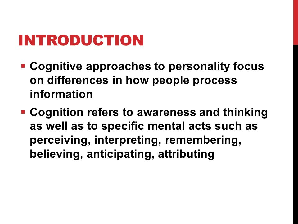 INTRODUCTION  Cognitive approaches to personality focus on differences in how people process information  Cognition refers to awareness and thinking as well as to specific mental acts such as perceiving, interpreting, remembering, believing, anticipating, attributing