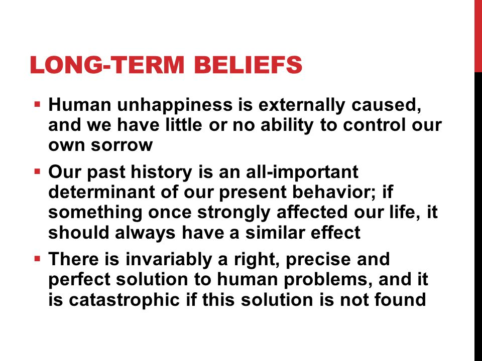 LONG-TERM BELIEFS  Human unhappiness is externally caused, and we have little or no ability to control our own sorrow  Our past history is an all-important determinant of our present behavior; if something once strongly affected our life, it should always have a similar effect  There is invariably a right, precise and perfect solution to human problems, and it is catastrophic if this solution is not found