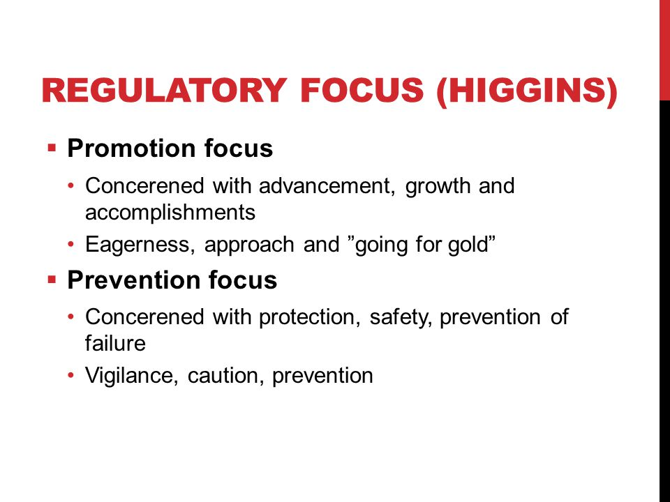 REGULATORY FOCUS (HIGGINS)  Promotion focus Concerened with advancement, growth and accomplishments Eagerness, approach and going for gold  Prevention focus Concerened with protection, safety, prevention of failure Vigilance, caution, prevention