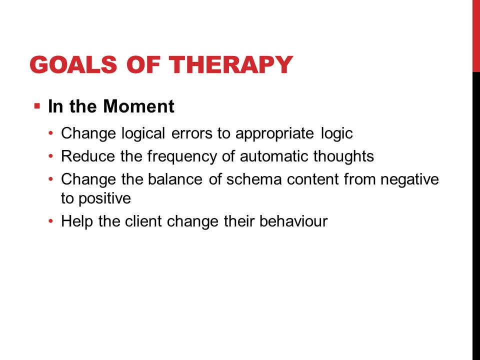 GOALS OF THERAPY  In the Moment Change logical errors to appropriate logic Reduce the frequency of automatic thoughts Change the balance of schema content from negative to positive Help the client change their behaviour