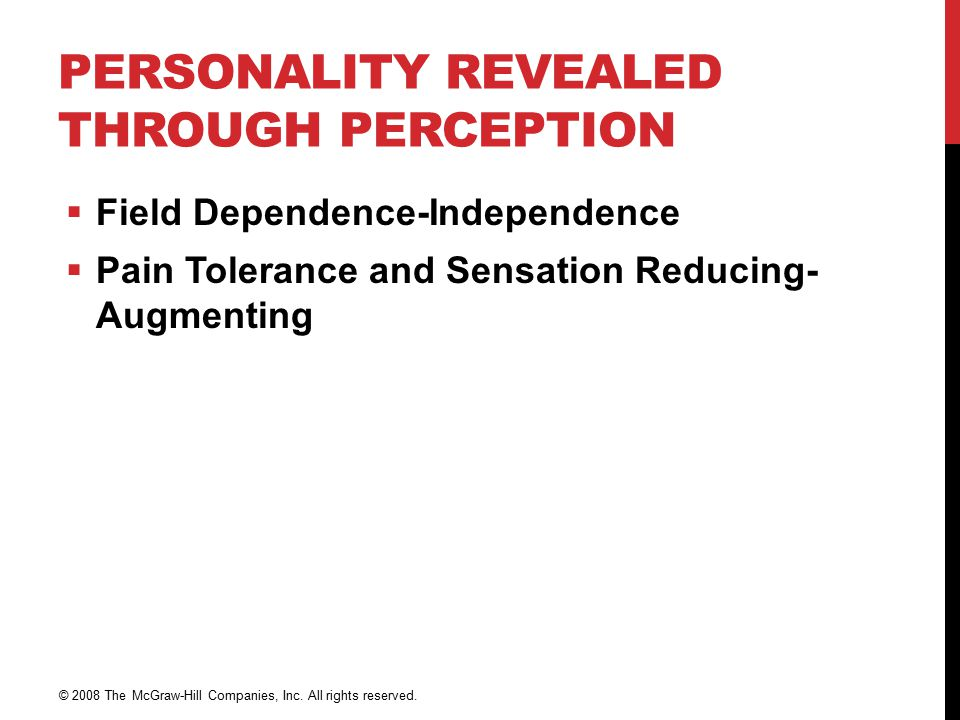 PERSONALITY REVEALED THROUGH PERCEPTION  Field Dependence-Independence  Pain Tolerance and Sensation Reducing- Augmenting © 2008 The McGraw-Hill Companies, Inc.