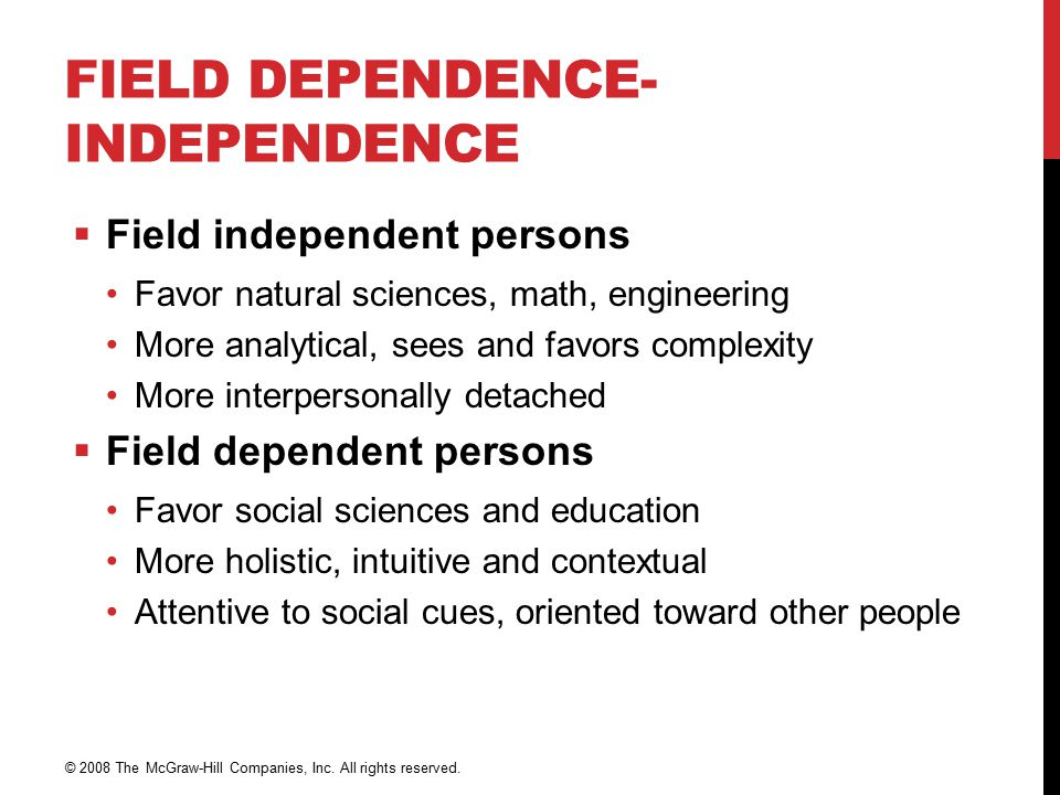 FIELD DEPENDENCE- INDEPENDENCE  Field independent persons Favor natural sciences, math, engineering More analytical, sees and favors complexity More interpersonally detached  Field dependent persons Favor social sciences and education More holistic, intuitive and contextual Attentive to social cues, oriented toward other people © 2008 The McGraw-Hill Companies, Inc.