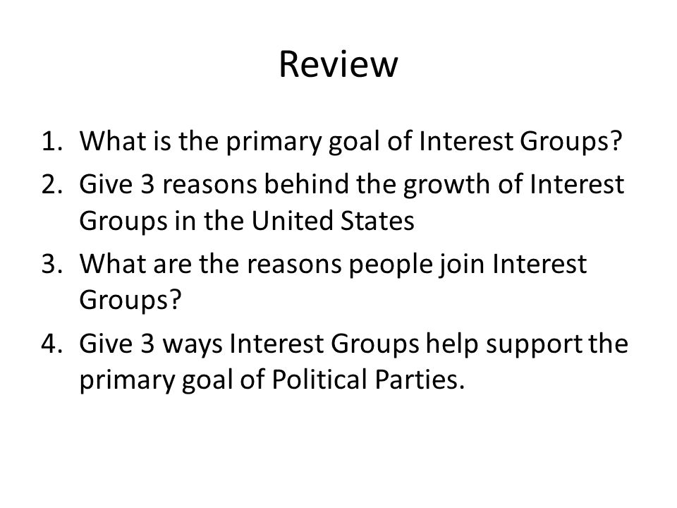 Review 1.What is the primary goal of Interest Groups? 2.Give 3 reasons behind the growth of Interest Groups in the United States 3.What are the reason