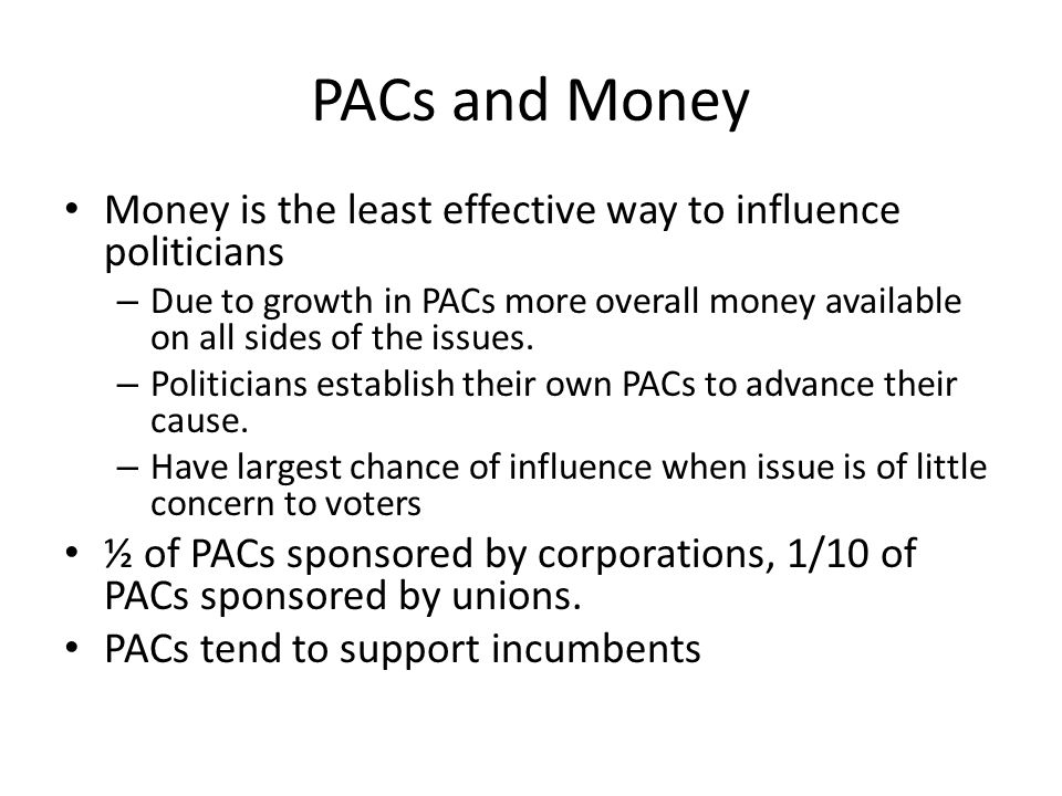PACs and Money Money is the least effective way to influence politicians – Due to growth in PACs more overall money available on all sides of the issu