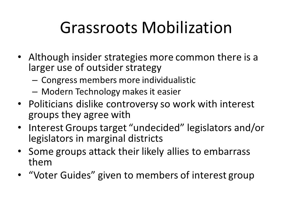 Grassroots Mobilization Although insider strategies more common there is a larger use of outsider strategy – Congress members more individualistic – M